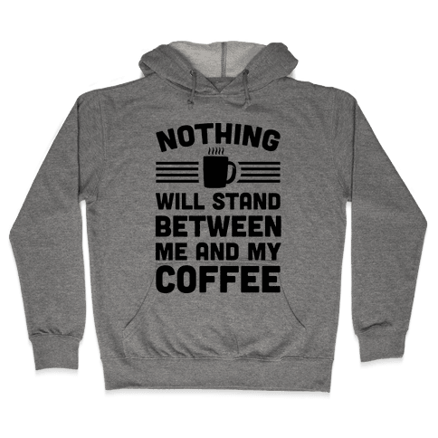 Nothing Will Stand Between Me And My Coffee Hooded Sweatshirt