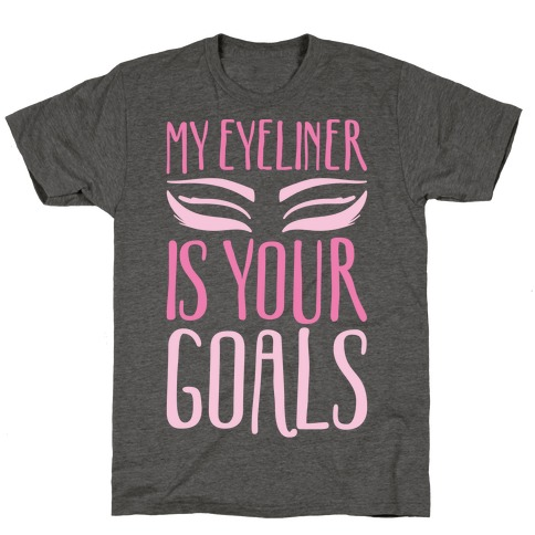 My Eyeliner Is Your Goals T-Shirt