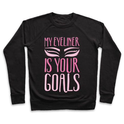 My Eyeliner Is Your Goals Pullover