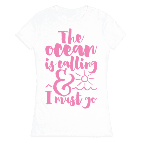 The Ocean Is Calling And I Must Go Womens T-Shirt