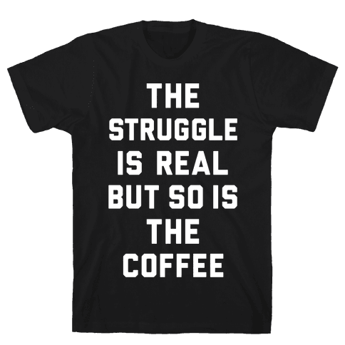The Struggle Is Real But So Is The Coffee Mens T-Shirt