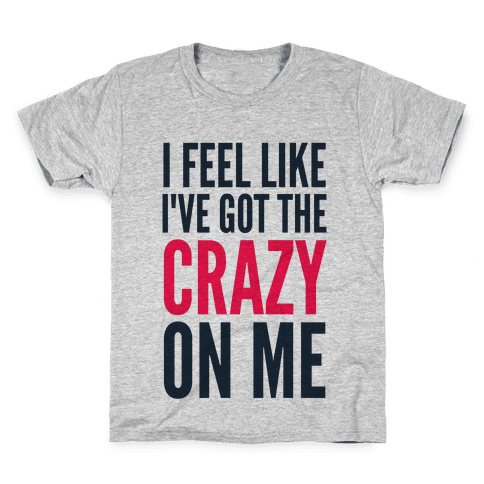 I Feel Like I've Got The Crazy On Me Kids T-Shirt