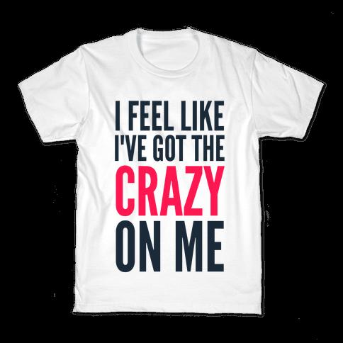 I Feel Like I've Got The Crazy On Me Kids T-Shirt