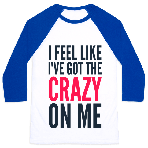 I Feel Like I've Got The Crazy On Me Baseball Tee