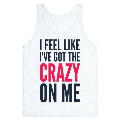 I Feel Like I've Got The Crazy On Me Tank Top