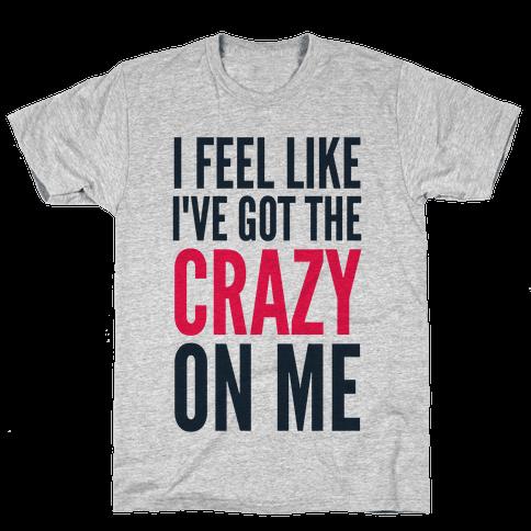 I Feel Like I've Got The Crazy On Me Mens T-Shirt