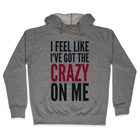 I Feel Like I've Got The Crazy On Me Hooded Sweatshirt