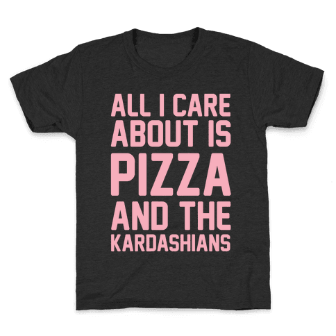 All I Care About Is Pizza and The Kardashians Kids T-Shirt