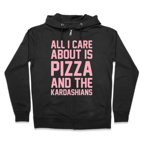 All I Care About Is Pizza and The Kardashians Zip Hoodie