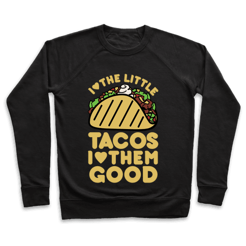 I Love the Little Tacos I Love Them Good Pullover
