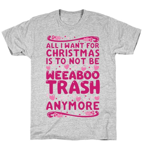 All I Want For Christmas Is To Not Be Weeaboo Trash Anymore T-Shirt