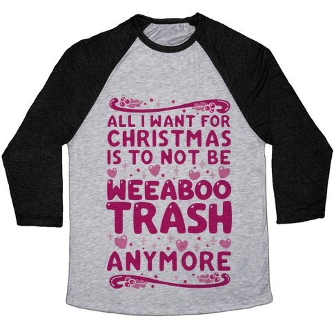 All I Want For Christmas Is To Not Be Weeaboo Trash Anymore Baseball Tee