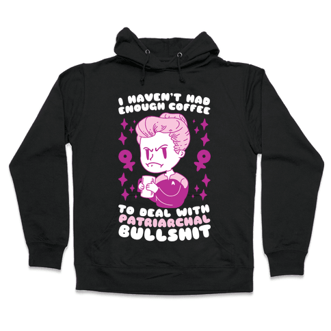 I Haven't Had Enough Coffee To Deal With Patriarchal Bullshit Hooded Sweatshirt