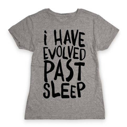 I Have Evolved Past Sleep Womens T-Shirt