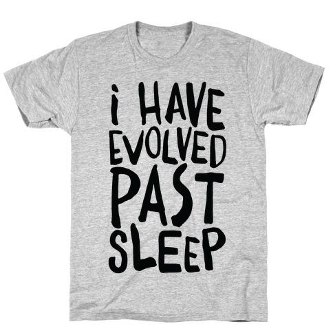 I Have Evolved Past Sleep T-Shirt