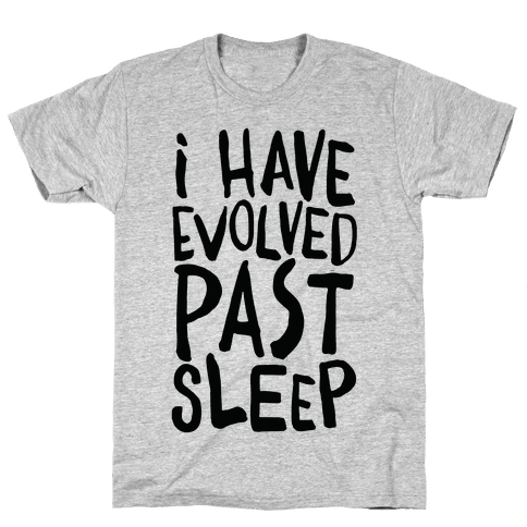 I Have Evolved Past Sleep Mens T-Shirt
