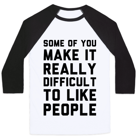 Some Of You Make It Really Difficult To Like People Baseball Tee