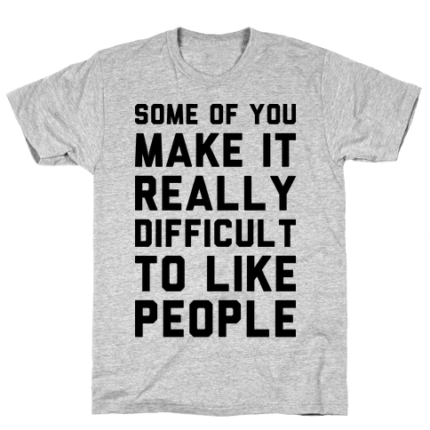 Some Of You Make It Really Difficult To Like People Mens T-Shirt