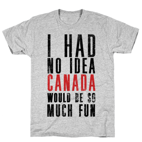 I Had No Idea Canada Would Be So Much Fun Mens T-Shirt