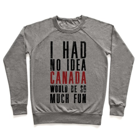 I Had No Idea Canada Would Be So Much Fun Pullover