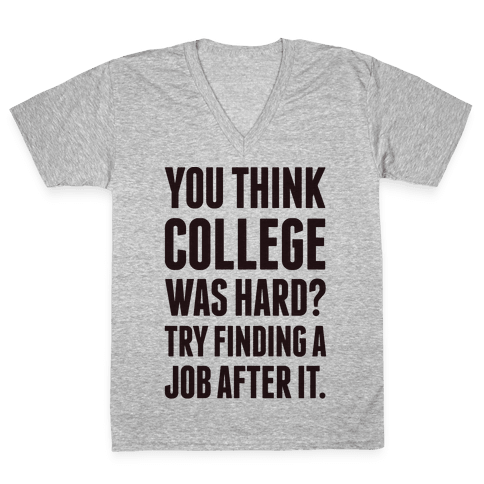 You Think College Was Hard? V-Neck Tee Shirt