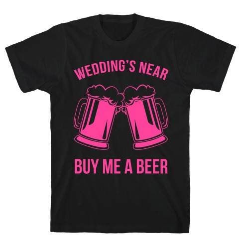Wedding's Near. Buy Me A Beer T-Shirt