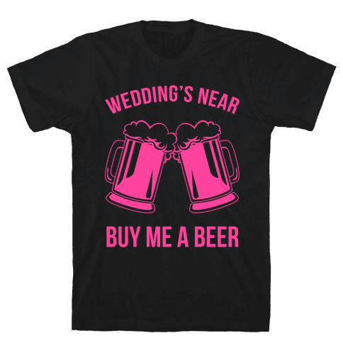 Wedding's Near. Buy Me A Beer Mens T-Shirt