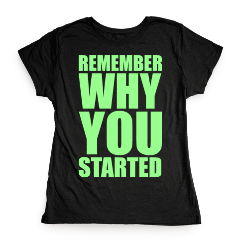 Remember Why You Started Womens T-Shirt
