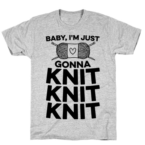 Baby, I'm Just Gonna Knit Knit Knit Mens/Unisex T-Shirt