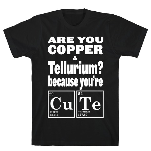 Are You Copper and Tellurium? T-Shirt