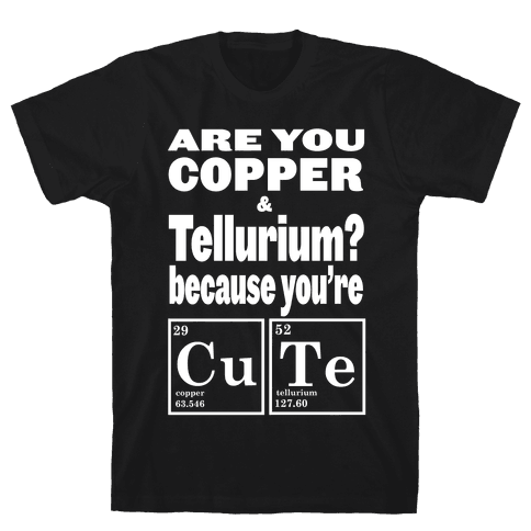Are You Copper and Tellurium? Mens T-Shirt