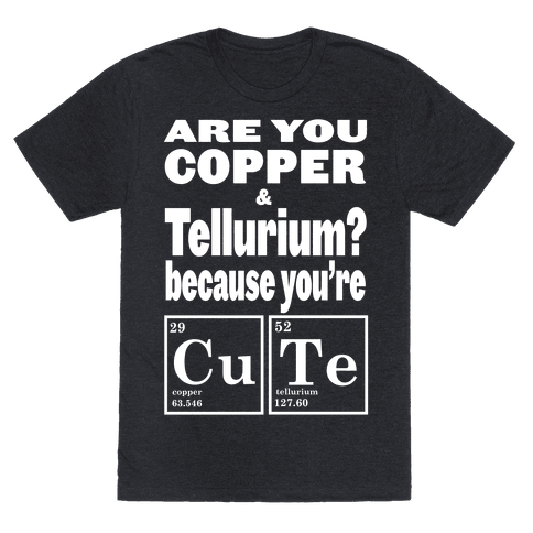 Are You Copper and Tellurium? Tee