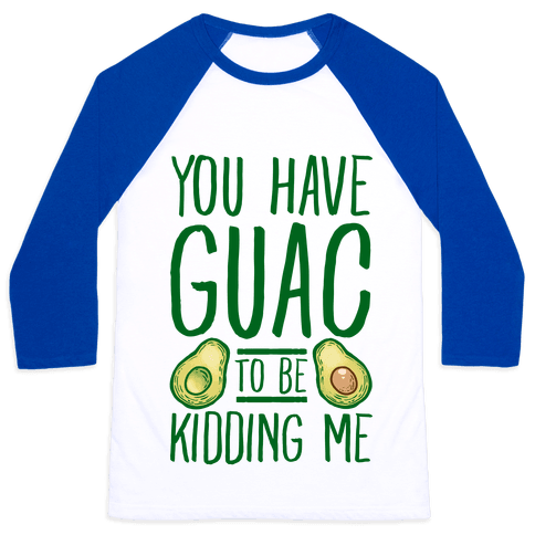 You Have Guac to Be Kidding Me Baseball Tee
