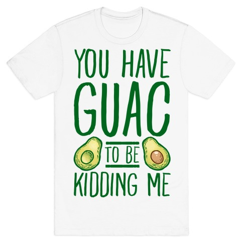 You Have Guac to Be Kidding Me Mens T-Shirt