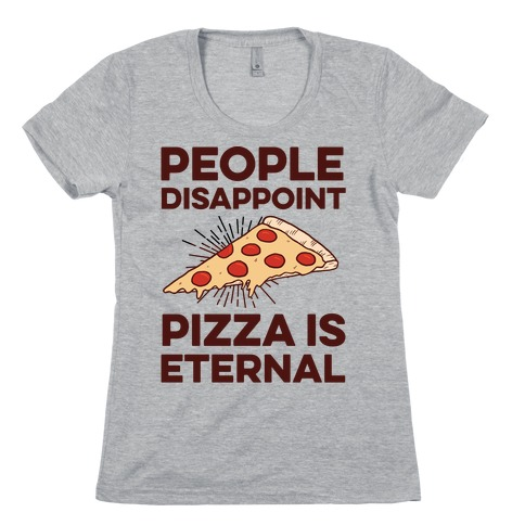People Disappoint Pizza Is Eternal Womens T-Shirt
