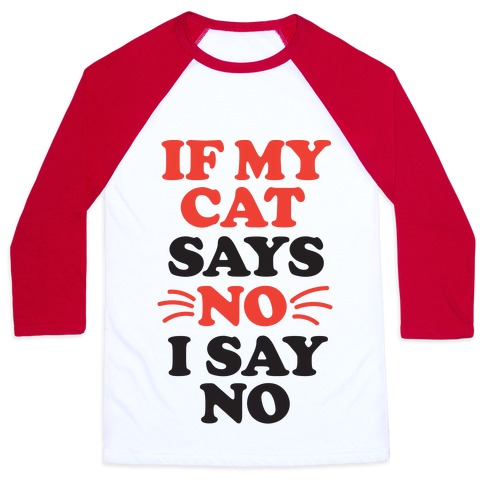 If My Cat Says No, I Say No Baseball Tee