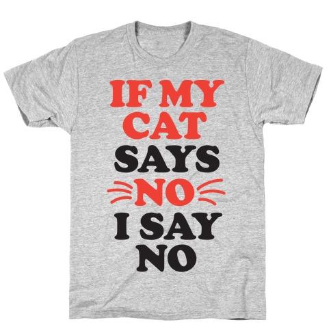 If My Cat Says No, I Say No T-Shirt