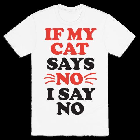 If My Cat Says No, I Say No Mens T-Shirt