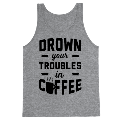 Drown Your Troubles In Coffee Tank Top