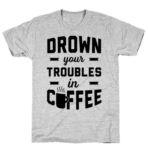 Drown Your Troubles In Coffee Mens T-Shirt