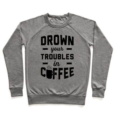 Drown Your Troubles In Coffee Pullover