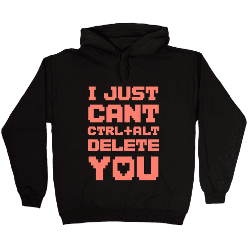 I Just Cant Ctrl+Alt+Del You Hooded Sweatshirt
