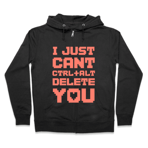 I Just Cant Ctrl+Alt+Del You Zip Hoodie