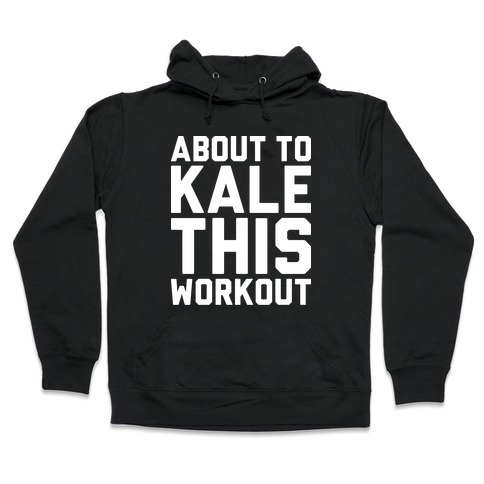 About To Kale This Workout Hooded Sweatshirt