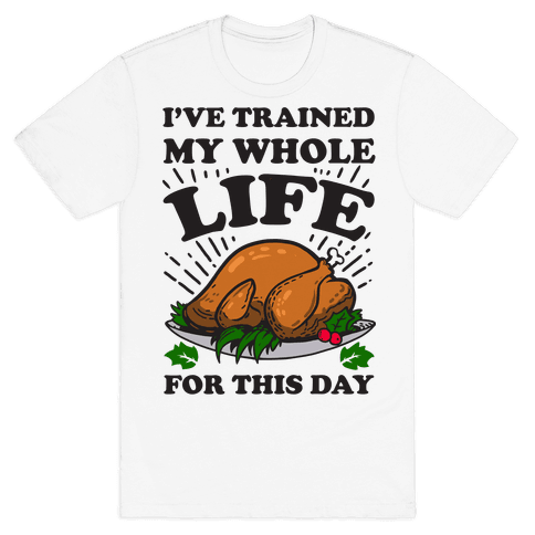 I've Trained My Whole Life For This Day Mens T-Shirt