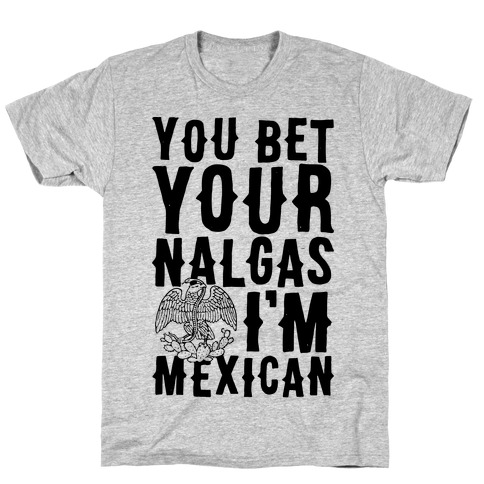 You Bet Your Nalgas I'm Mexican Mens/Unisex T-Shirt