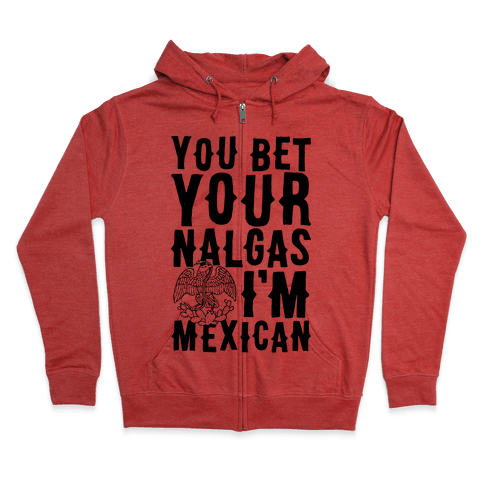 You Bet Your Nalgas I'm Mexican Zip Hoodie