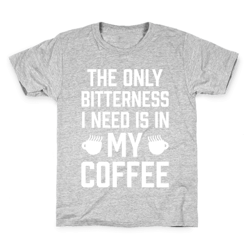 The Only Bitterness I Need Is In My Coffee Kids T-Shirt