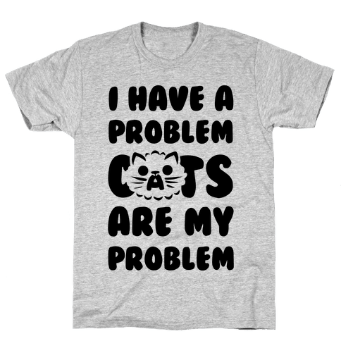 I Have a Problem. Mens T-Shirt