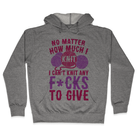 No Matter How Much I Knit I Can't Knit Any F*cks To Give Hooded Sweatshirt